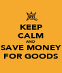 KEEP CALM AND SAVE MONEY FOR GOODS - Personalised Poster A4 size