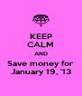 KEEP CALM AND Save money for January 19, '13 - Personalised Poster A4 size
