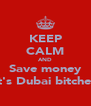 KEEP CALM AND Save money It's Dubai bitches - Personalised Poster A4 size