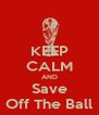 KEEP CALM AND Save Off The Ball - Personalised Poster A4 size