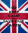 KEEP CALM AND SAVE OUR  QUEEN - Personalised Poster A4 size