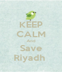 KEEP CALM And Save Riyadh  - Personalised Poster A4 size