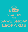 KEEP CALM AND SAVE SNOW LEOPARDS - Personalised Poster A4 size