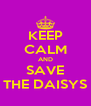 KEEP CALM AND SAVE THE DAISYS - Personalised Poster A4 size