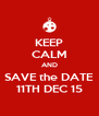 KEEP CALM AND SAVE the DATE 11TH DEC 15 - Personalised Poster A4 size