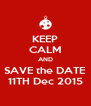 KEEP CALM AND SAVE the DATE 11TH Dec 2015 - Personalised Poster A4 size
