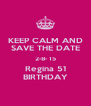 KEEP CALM AND SAVE THE DATE 2-8- 15 Regina 51 BIRTHDAY - Personalised Poster A4 size