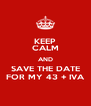 KEEP CALM AND SAVE THE DATE FOR MY 43 + IVA - Personalised Poster A4 size