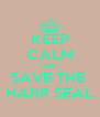 KEEP CALM AND SAVE THE  HARP SEAL - Personalised Poster A4 size