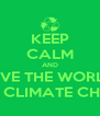 KEEP CALM AND SAVE THE WORLD  FROM CLIMATE CHANGE - Personalised Poster A4 size