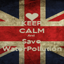 KEEP CALM And  Save WaterPollution - Personalised Poster A4 size