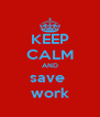 KEEP CALM AND save  work - Personalised Poster A4 size