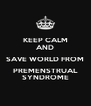 KEEP CALM AND SAVE WORLD FROM PREMENSTRUAL SYNDROME - Personalised Poster A4 size