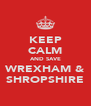 KEEP CALM AND SAVE WREXHAM & SHROPSHIRE - Personalised Poster A4 size
