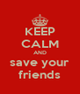 KEEP CALM AND save your friends - Personalised Poster A4 size