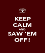 KEEP CALM AND SAW 'EM OFF! - Personalised Poster A4 size
