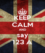 KEEP CALM AND say 123 A - Personalised Poster A4 size