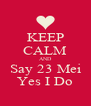 KEEP CALM AND Say 23 Mei Yes I Do - Personalised Poster A4 size