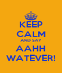 KEEP CALM AND SAY AAHH WATEVER! - Personalised Poster A4 size