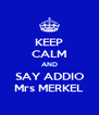 KEEP CALM AND SAY ADDIO Mrs MERKEL - Personalised Poster A4 size