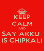 KEEP CALM AND SAY AKKU  IS CHIPKALI - Personalised Poster A4 size