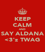 KEEP CALM AND SAY ALDANA <3'z TWAG - Personalised Poster A4 size