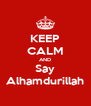 KEEP CALM AND Say Alhamdurillah - Personalised Poster A4 size