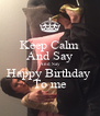 Keep Calm And Say And Say Happy Birthday  To me - Personalised Poster A4 size