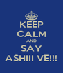 KEEP CALM AND SAY ASHIII VE!!! - Personalised Poster A4 size