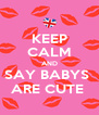 KEEP CALM AND SAY BABYS  ARE CUTE  - Personalised Poster A4 size