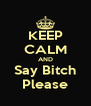 KEEP CALM AND Say Bitch Please - Personalised Poster A4 size