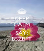 KEEP CALM AND SAY: BSZBFT - Personalised Poster A4 size