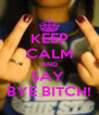 KEEP CALM AND SAY  BYE BITCH! - Personalised Poster A4 size