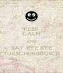 KEEP CALM AND SAY BYE BYE TUESCHENBROICH - Personalised Poster A4 size