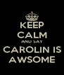 KEEP CALM AND SAY CAROLIN IS AWSOME - Personalised Poster A4 size