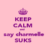 KEEP CALM and   say charmelle SUKS - Personalised Poster A4 size