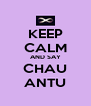 KEEP CALM AND SAY CHAU ANTU - Personalised Poster A4 size