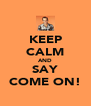 KEEP CALM AND SAY COME ON! - Personalised Poster A4 size