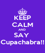 KEEP CALM AND  SAY  Cupachabra!! - Personalised Poster A4 size