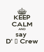 KEEP CALM AND say  D' ♀ Crew - Personalised Poster A4 size