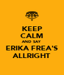 KEEP CALM AND SAY ERIKA FREA'S ALLRIGHT - Personalised Poster A4 size