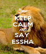 KEEP CALM AND SAY  ESSHA - Personalised Poster A4 size