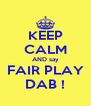 KEEP CALM AND say FAIR PLAY DAB ! - Personalised Poster A4 size