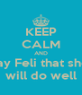 KEEP CALM AND Say Feli that she  will do well - Personalised Poster A4 size