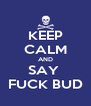 KEEP CALM AND SAY  FUCK BUD - Personalised Poster A4 size