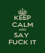 KEEP CALM AND SAY  FUCK IT - Personalised Poster A4 size