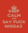 KEEP CALM AND SAY FUCK NIGGAS  - Personalised Poster A4 size