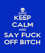 KEEP CALM AND SAY FUCK OFF BITCH - Personalised Poster A4 size