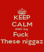 KEEP CALM AND Say Fuck  These niggaz - Personalised Poster A4 size