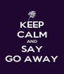 KEEP CALM AND SAY GO AWAY - Personalised Poster A4 size